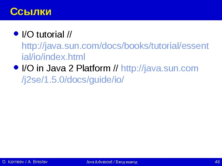 Java Advanced / Ввод-вывод 48 G. Korneev / А. Breslav Ссылки I/O tutorial // http: //java.