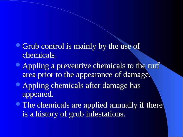 Grub control is mainly by the use of chemicals.  Appling a preventive chemicals to