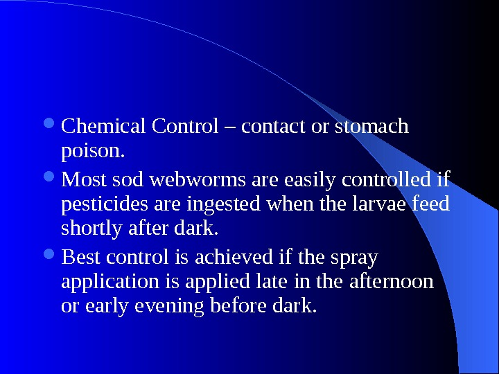 Chemical Control – contact or stomach poison.  Most sod webworms are easily controlled if