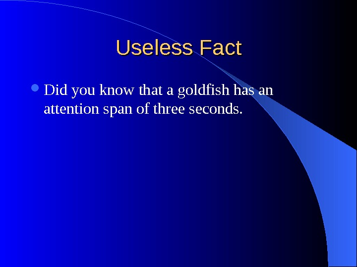 Useless Fact Did you know that a goldfish has an attention span of three seconds.