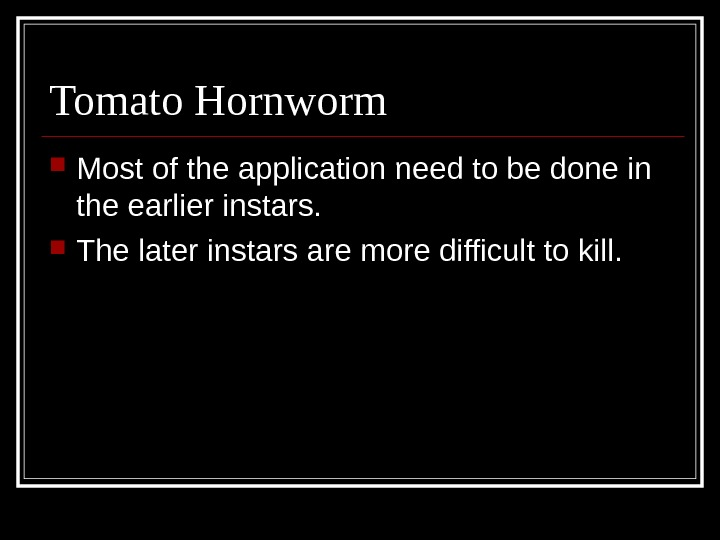 Tomato Hornworm Most of the application need to be done in the earlier instars.  The