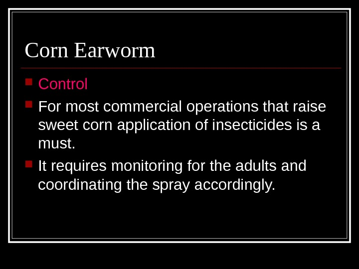 Corn Earworm Control For most commercial operations that raise sweet corn application of insecticides is a