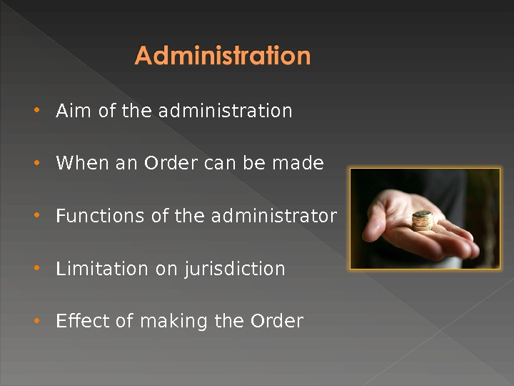 Aim of the administration When an Order can be made Functions of the administrator Limitation