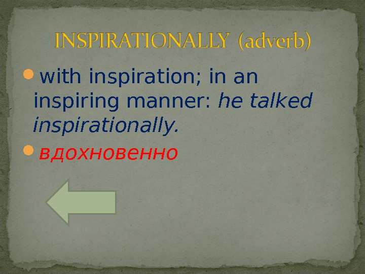 with inspiration; in an inspiring manner:  he talked inspirationally.  вдохновенно