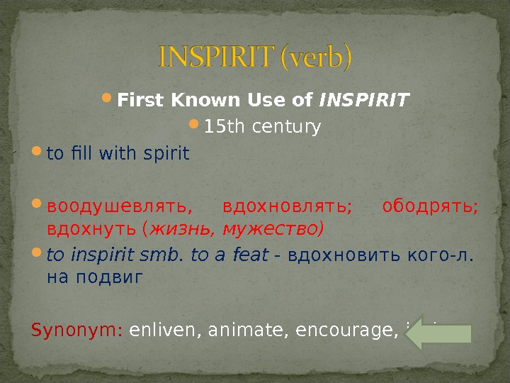First Known Use of INSPIRIT 15 th century to fill with spirit воодушевлять,  вдохновлять;
