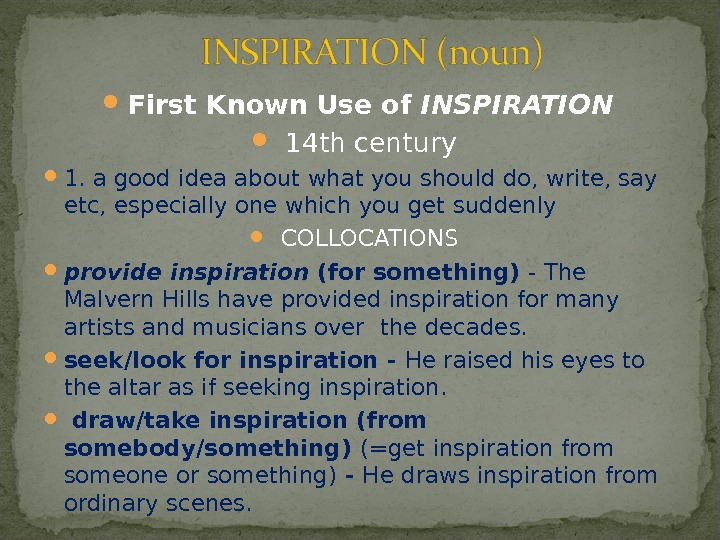 First Known Use of INSPIRATION 14 th century 1.  a good idea about what