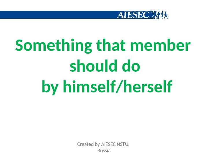 Something that member should do by himself/herself Created by AIESEC NSTU,  Russia