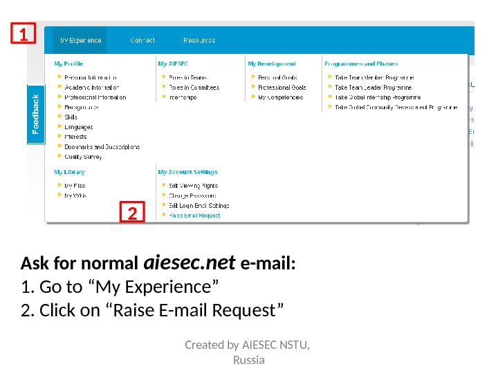 "Ask for normal aiesec. net e-mail: 1. Go to ""My Experience"" 2. Click on ""Raise E-mail"