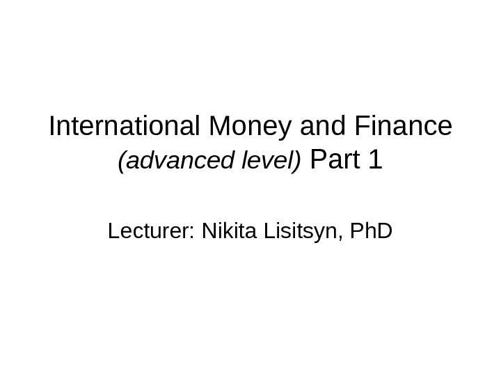 International Money and Finance (advanced level)  Part 1 Lecturer: Nikita Lisitsyn, Ph. D