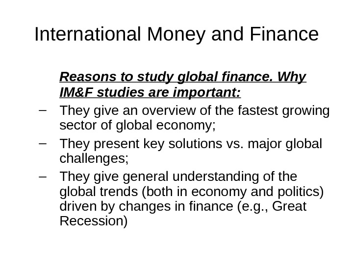 International Money and Finance Reasons to study global finance. Why IM&F studies are important: – They