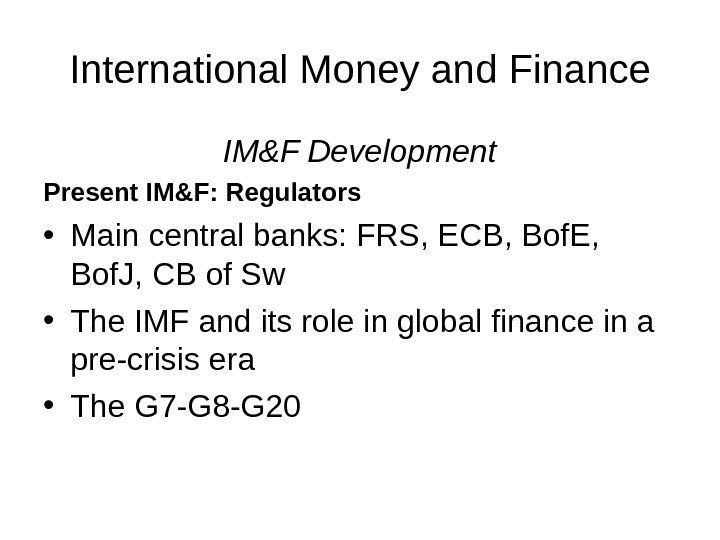 International Money and Finance IM&F Development Present IM&F :  Regulators • Main central banks: FRS,