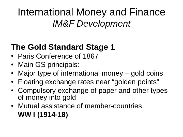 International Money and Finance IM&F Development The Gold Standard Stage 1 • Paris Conference of 1867