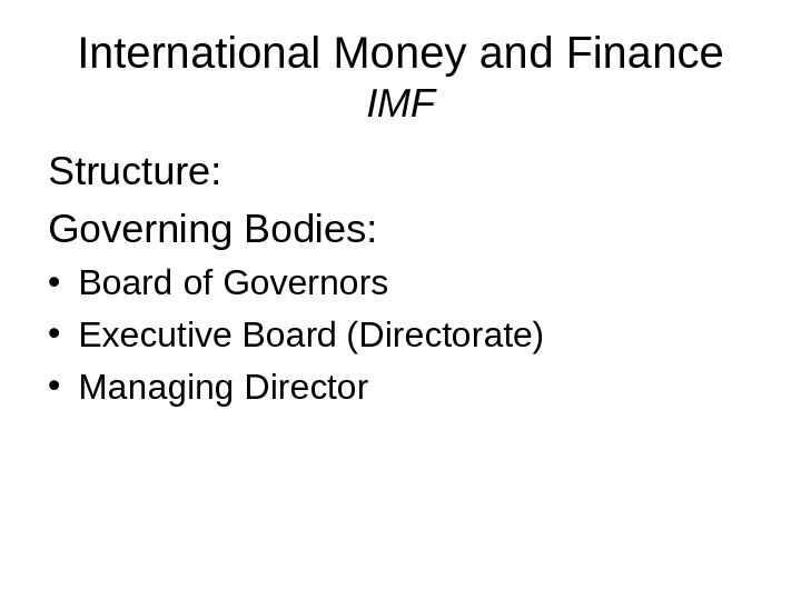 International Money and Finance IMF Structure: Governing Bodies:  • Board of Governors • Executive Board