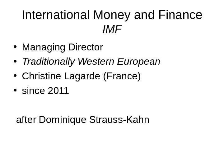 International Money and Finance IMF • Managing Director • Traditionally Western European • Christine Lagarde (