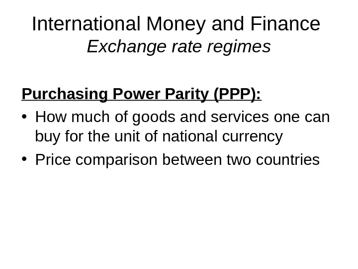 International Money and Finance Exchange rate regimes Purchasing Power Parity (PPP):  • How much of