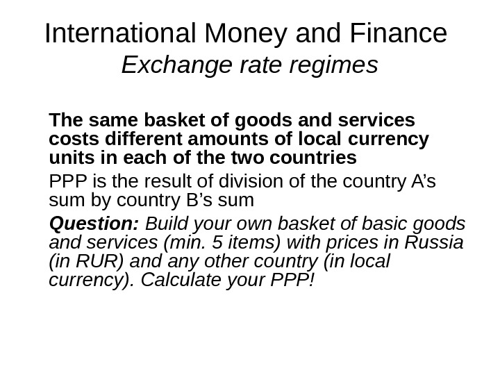 International Money and Finance Exchange rate regimes The same basket of goods and services costs different