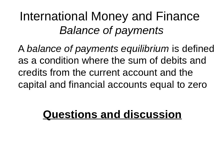 International Money and Finance Balance of payments A balance of payments equilibrium is defined as a