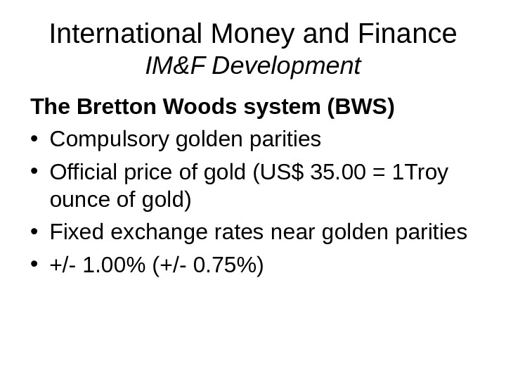International Money and Finance IM&F Development The Bretton Woods system (BWS) • Compulsory golden parities •
