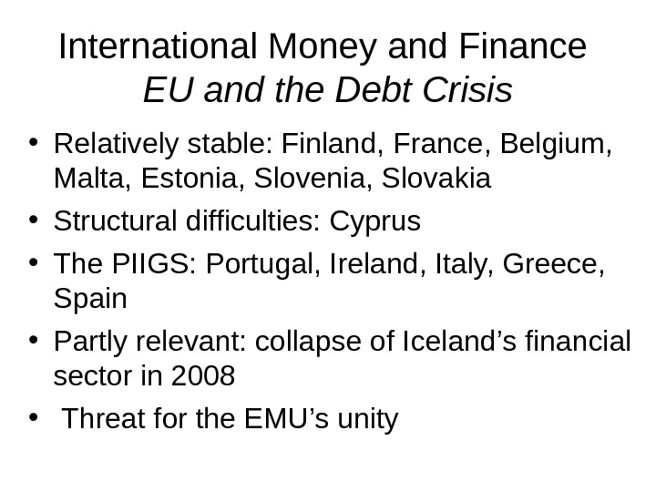 International Money and Finance EU and the Debt Crisis • Relatively stable: Finland, France, Belgium,