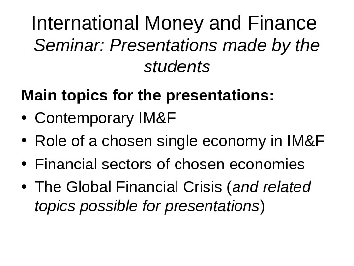 International Money and Finance Seminar: Presentations made by the students Main topics for the presentations: