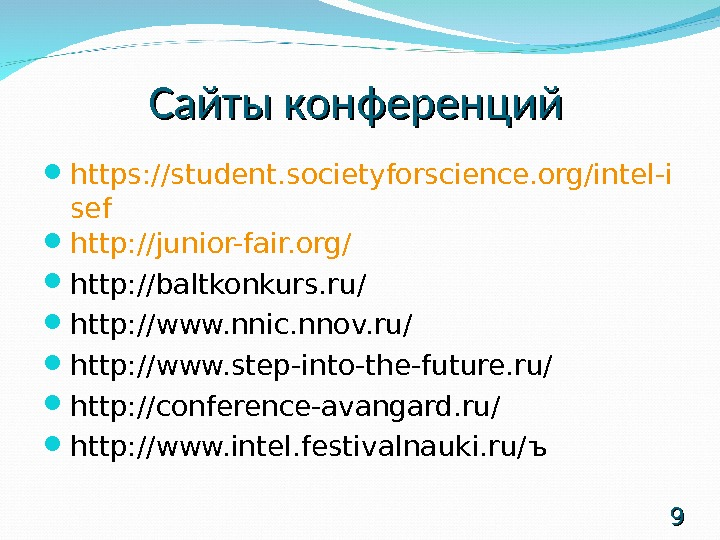 Сайты конференций https: //student. societyforscience. org/intel-i sef http: //junior-fair. org/ http: //baltkonkurs. ru/ http: //www. nnic.