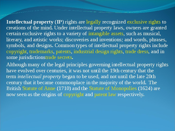 Intellectual property ( IP ) rights are legally recognized exclusive rights to creations of the mind.