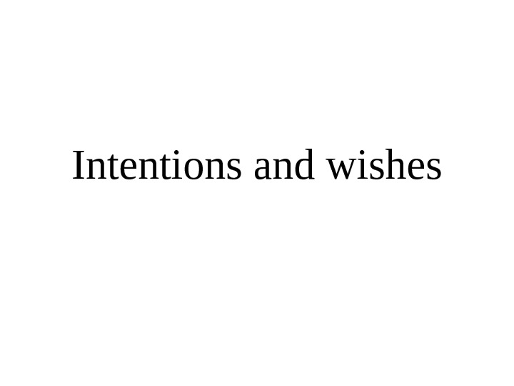 Intentions and wishes