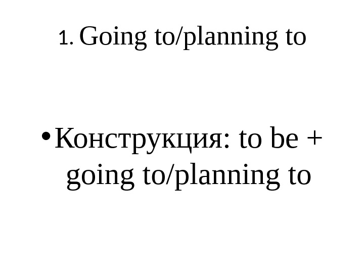 1.  Going to/planning to • Конструкция:  to be + going to/planning to