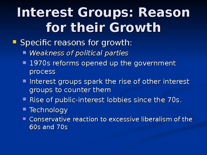 Interest Groups: Reason for their Growth Specific reasons for growth:  Weakness of political parties 1970