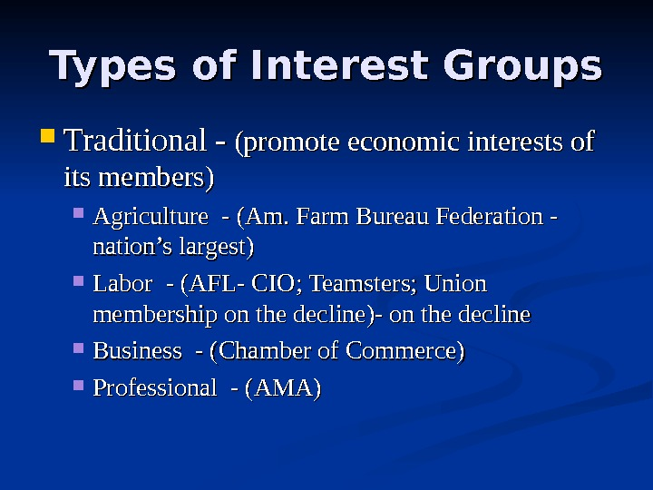Types of Interest Groups Traditional - (promote economic interests of its members) Agriculture - (Am. Farm