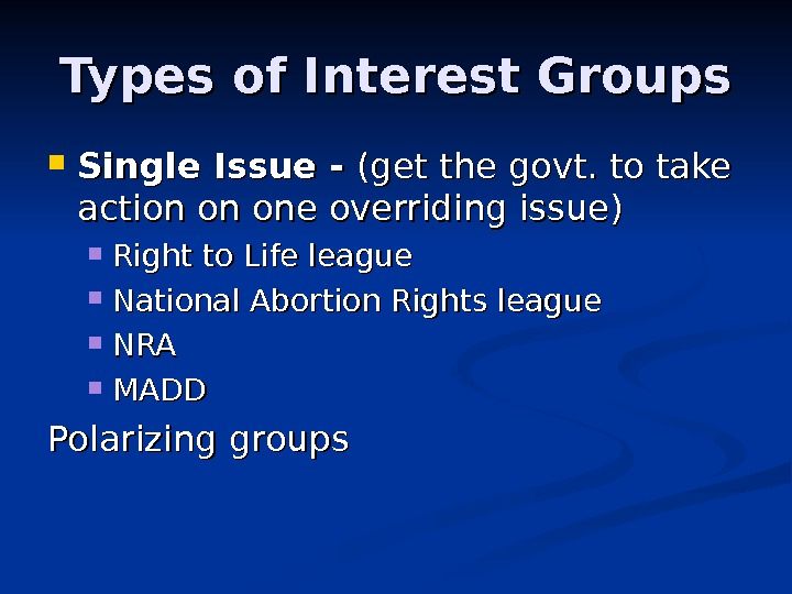 Types of Interest Groups Single Issue - (get the govt. to take action on one overriding