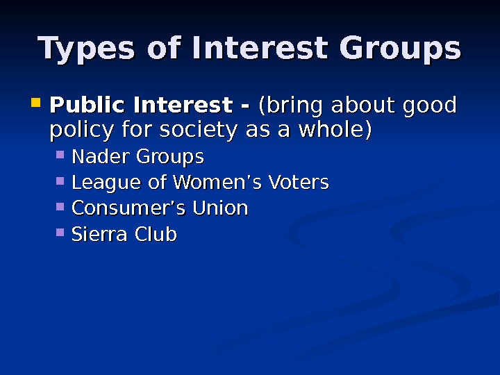 Types of Interest Groups Public Interest - (bring about good policy for society as a whole)