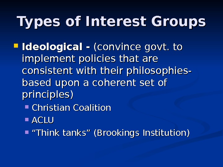 Types of Interest Groups Ideological  -- (convince govt. to implement policies that are consistent with