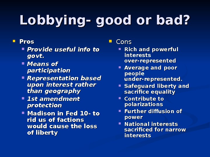 Lobbying- good or bad?  Pros Provide useful info to govt.  Means of participation Representation