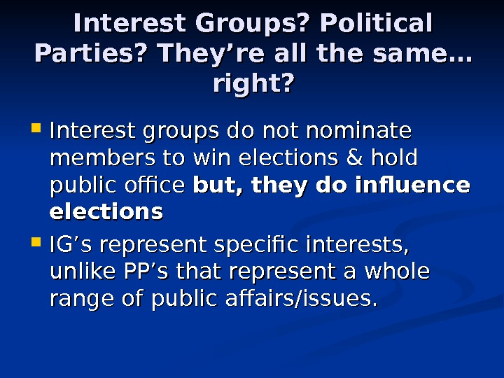 Interest Groups? Political Parties? They're all the same… right?  Interest groups do not nominate members