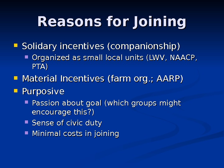 Reasons for Joining Solidary incentives (companionship) Organized as small local units (LWV, NAACP,  PTA) Material