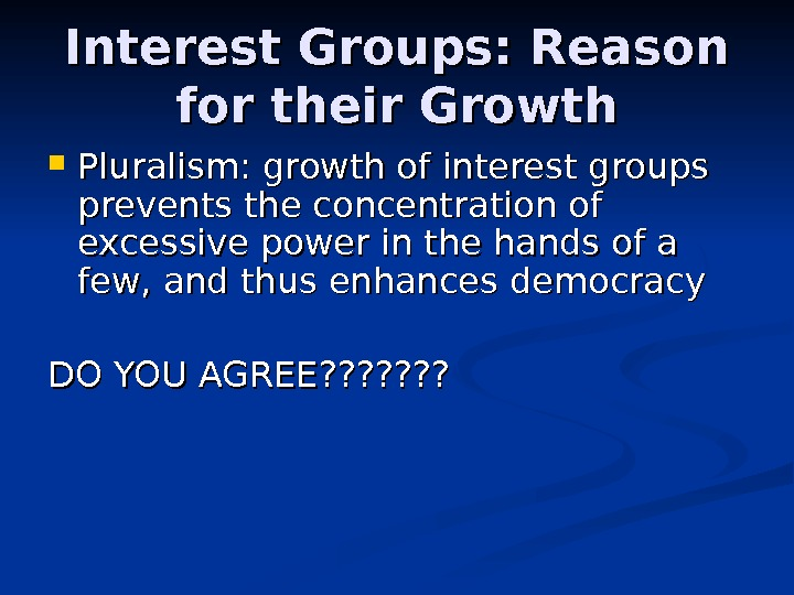 Interest Groups: Reason for their Growth Pluralism: growth of interest groups prevents the concentration of excessive