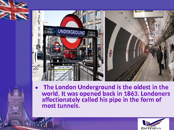 •  The London Underground is the oldest in the world. It was opened back