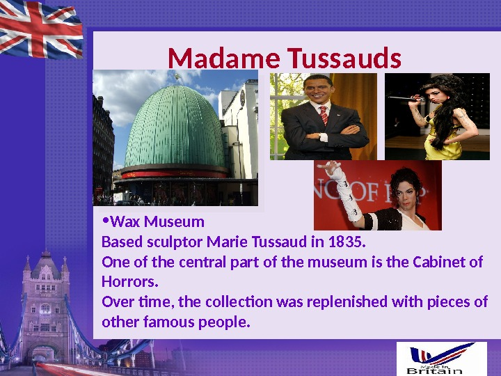 Madame Tussauds • Wax Museum Based sculptor Marie Tussaud in 1835. One of the central part