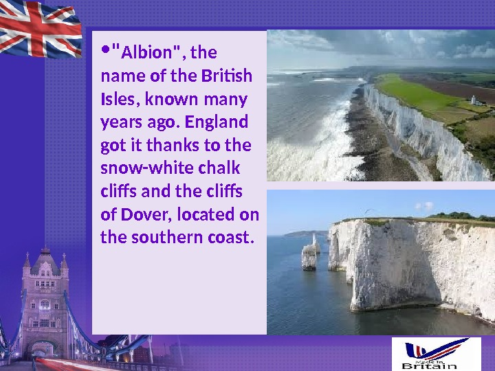 •  Albion, the name of the British Isles, known many years ago. England got
