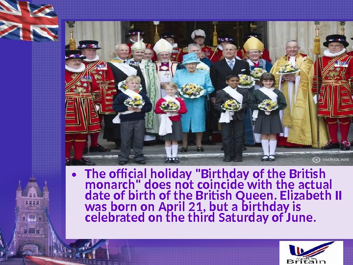 • The official holiday Birthday of the British monarch does not coincide with the actual