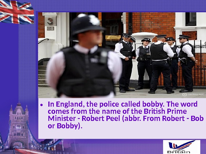 • In England, the police called bobby. The word comes from the name of the