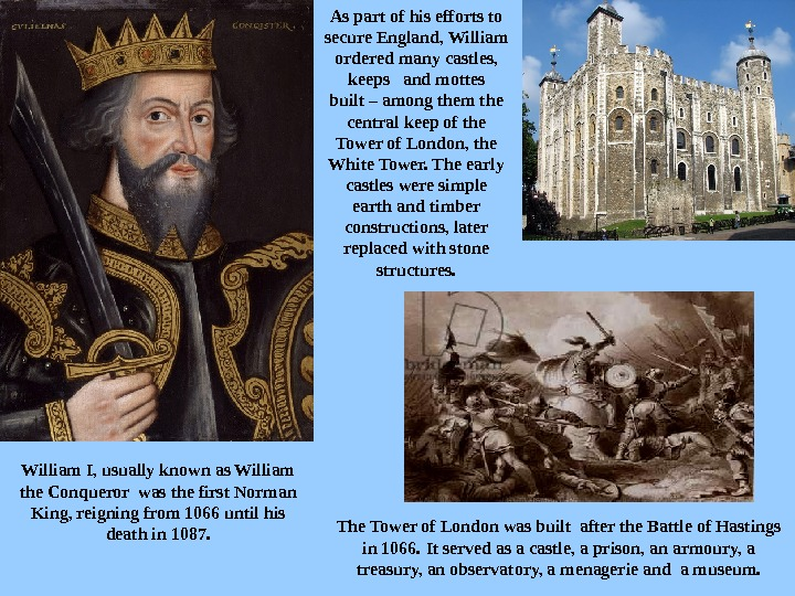 William I, usually known as William the Conqueror was the first Norman King, reigning from 1066