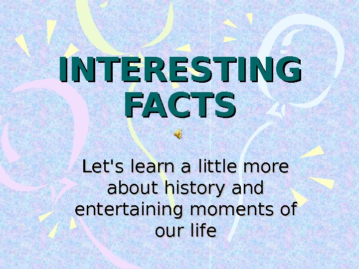 INTERESTING FACTS Let's learn a little more about history and entertaining moments of our