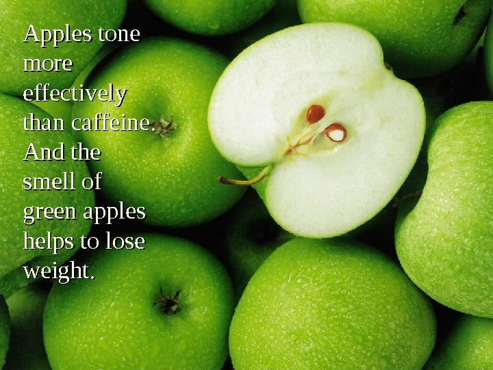 Apples tone more effectively than caffeine.  And the smell of green apples helps to lose