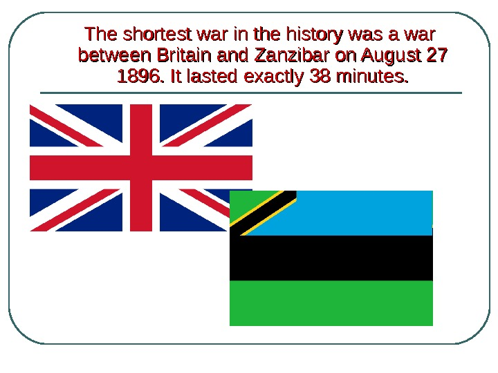 The shortest war in the history was a war between Britain and Zanzibar on