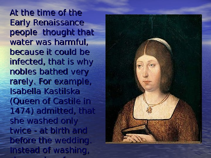 At the time of the Early Renaissance people thought that water was harmful,  because