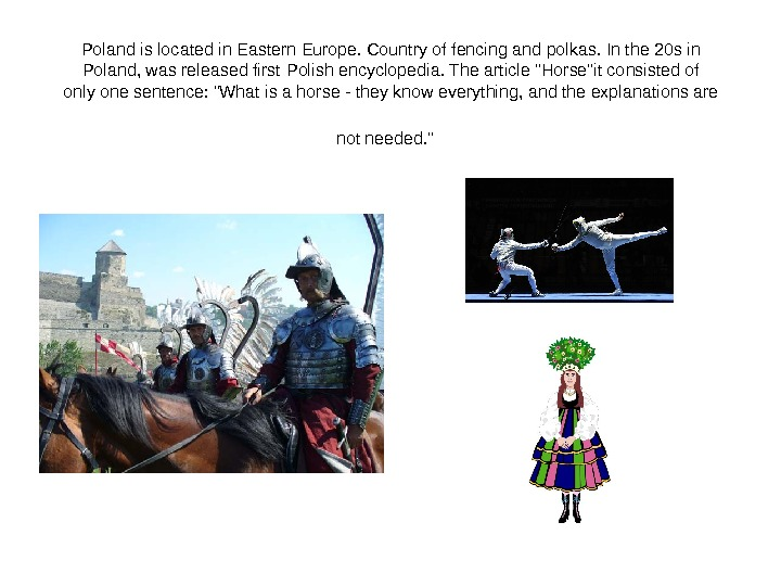 Poland is located in Eastern Europe. Country of fencing and polkas. In the 20