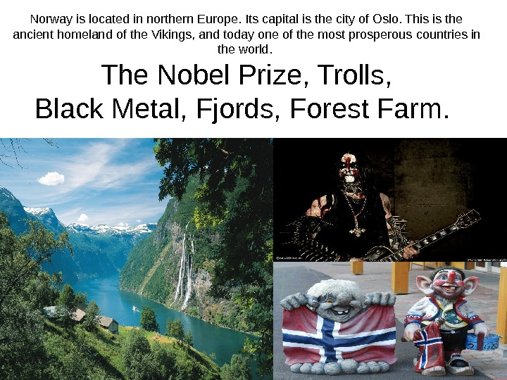 Norway is located in northern Europe. Its capital is the city of Oslo. This