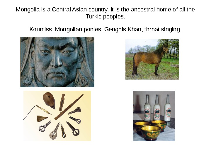 Mongolia is a Central Asian country. It is the ancestral home of all the